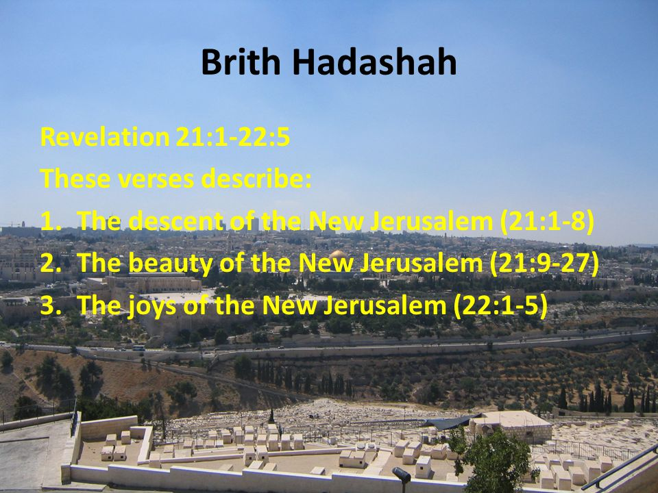 Brith Hadashah Revelation 21:1-22:5 These verses describe: 1.The descent of the New Jerusalem (21:1-8) 2.The beauty of the New Jerusalem (21:9-27) 3.The joys of the New Jerusalem (22:1-5)