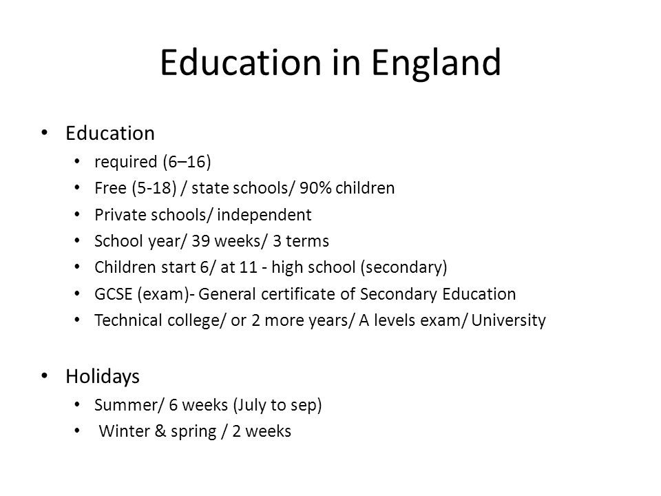 Education in England Education required (6–16) Free (5-18) / state schools/ 90% children Private schools/ independent School year/ 39 weeks/ 3 terms Children start 6/ at 11 - high school (secondary) GCSE (exam)- General certificate of Secondary Education Technical college/ or 2 more years/ A levels exam/ University Holidays Summer/ 6 weeks (July to sep) Winter & spring / 2 weeks