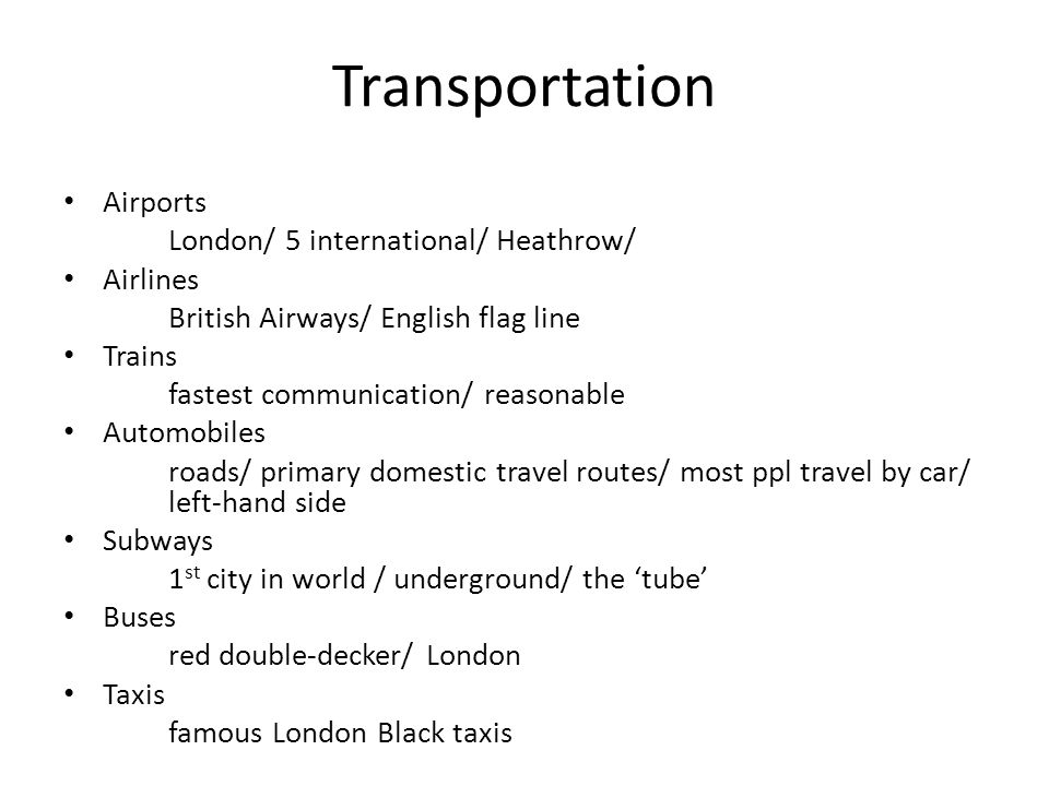 Transportation Airports London/ 5 international/ Heathrow/ Airlines British Airways/ English flag line Trains fastest communication/ reasonable Automobiles roads/ primary domestic travel routes/ most ppl travel by car/ left-hand side Subways 1 st city in world / underground/ the tube Buses red double-decker/ London Taxis famous London Black taxis