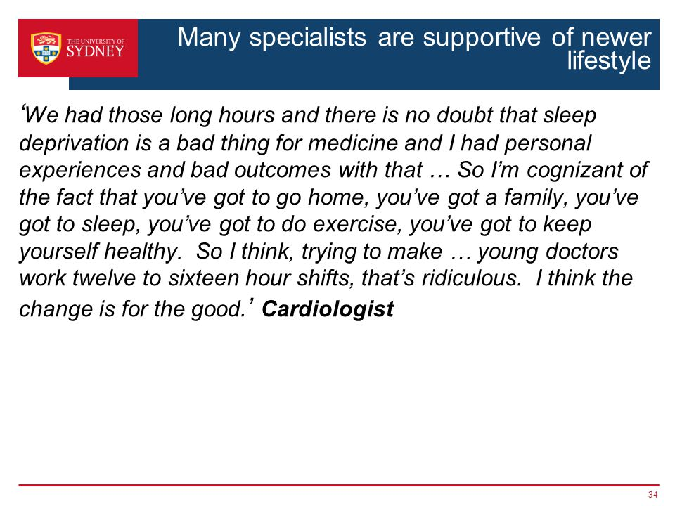 Many specialists are supportive of newer lifestyle We had those long hours and there is no doubt that sleep deprivation is a bad thing for medicine and I had personal experiences and bad outcomes with that … So Im cognizant of the fact that youve got to go home, youve got a family, youve got to sleep, youve got to do exercise, youve got to keep yourself healthy.