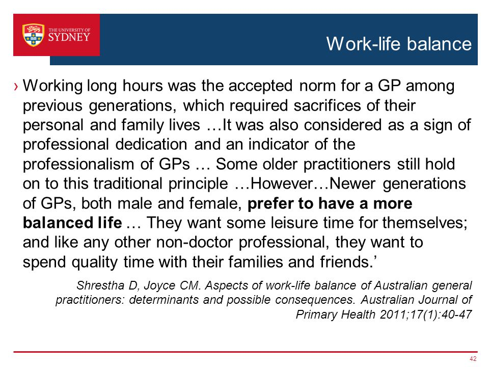 Work-life balance Working long hours was the accepted norm for a GP among previous generations, which required sacrifices of their personal and family lives …It was also considered as a sign of professional dedication and an indicator of the professionalism of GPs … Some older practitioners still hold on to this traditional principle …However…Newer generations of GPs, both male and female, prefer to have a more balanced life … They want some leisure time for themselves; and like any other non-doctor professional, they want to spend quality time with their families and friends.
