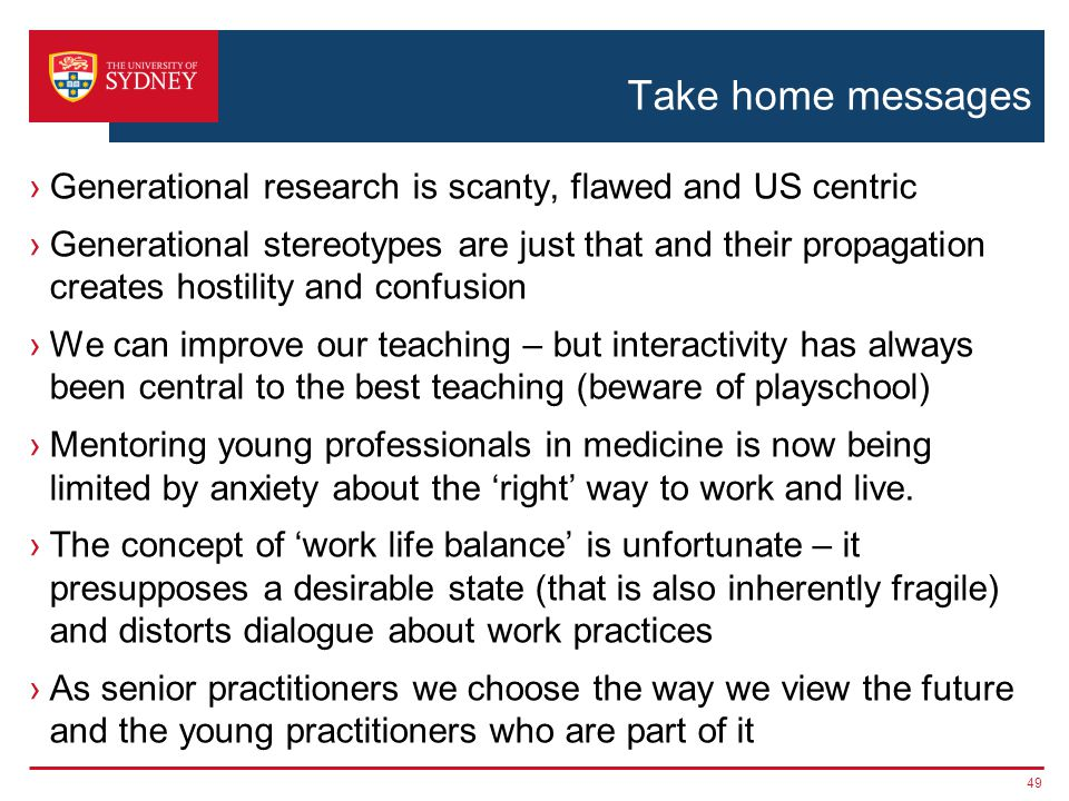 Take home messages Generational research is scanty, flawed and US centric Generational stereotypes are just that and their propagation creates hostility and confusion We can improve our teaching – but interactivity has always been central to the best teaching (beware of playschool) Mentoring young professionals in medicine is now being limited by anxiety about the right way to work and live.
