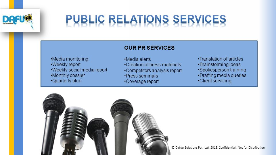 OUR PR SERVICES Media alerts Creation of press materials Competitors analysis report Press seminars Coverage report Media monitoring Weekly report Weekly social media report Monthly dossier Quarterly plan Translation of articles Brainstorming ideas Spokesperson training Drafting media queries Client servicing © Dafuq Solutions Pvt.