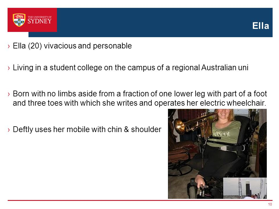 Ella Ella (20) vivacious and personable Living in a student college on the campus of a regional Australian uni Born with no limbs aside from a fraction of one lower leg with part of a foot and three toes with which she writes and operates her electric wheelchair.