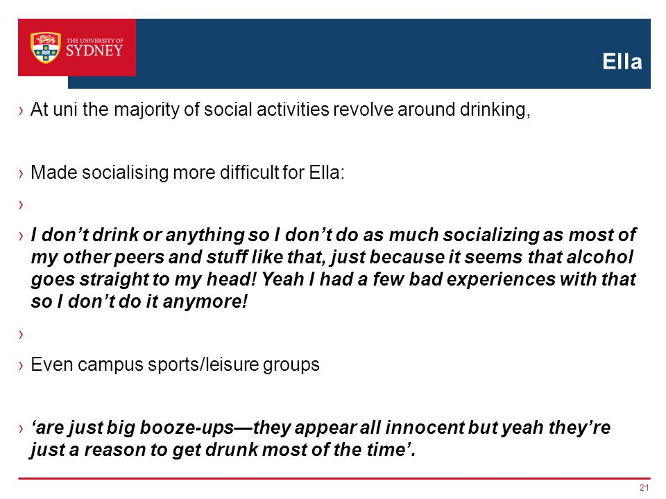 Ella At uni the majority of social activities revolve around drinking, Made socialising more difficult for Ella: I dont drink or anything so I dont do as much socializing as most of my other peers and stuff like that, just because it seems that alcohol goes straight to my head.