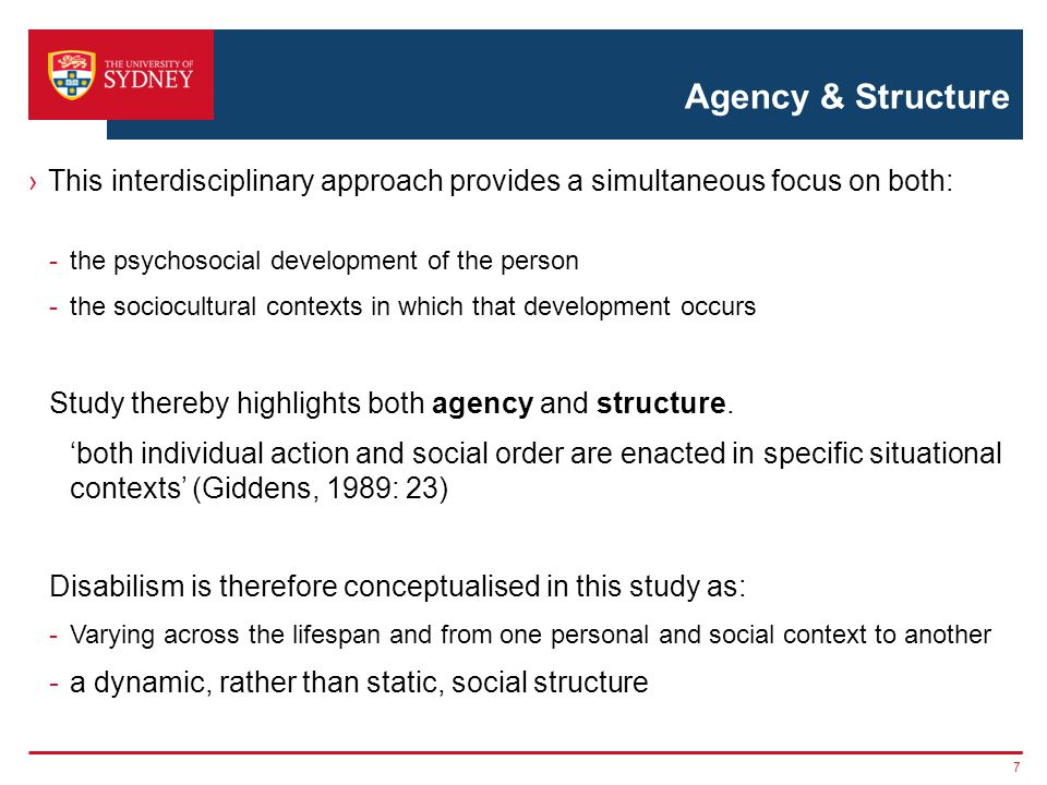 Agency & Structure This interdisciplinary approach provides a simultaneous focus on both: -the psychosocial development of the person -the sociocultural contexts in which that development occurs Study thereby highlights both agency and structure.