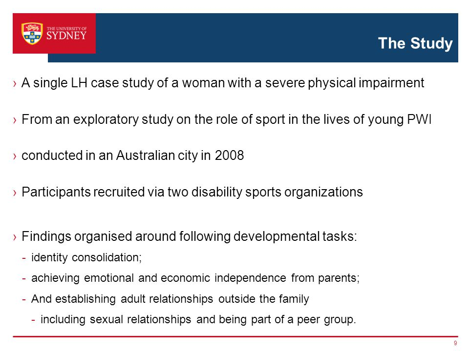 The Study A single LH case study of a woman with a severe physical impairment From an exploratory study on the role of sport in the lives of young PWI conducted in an Australian city in 2008 Participants recruited via two disability sports organizations Findings organised around following developmental tasks: -identity consolidation; -achieving emotional and economic independence from parents; -And establishing adult relationships outside the family -including sexual relationships and being part of a peer group.