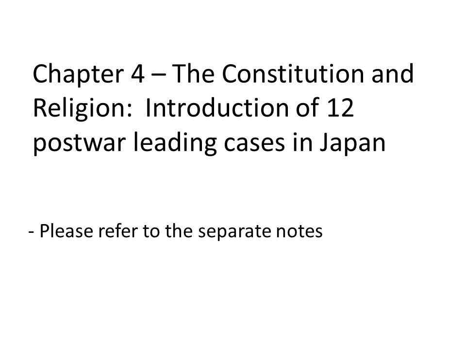 Chapter 4 – The Constitution and Religion: Introduction of 12 postwar leading cases in Japan - Please refer to the separate notes