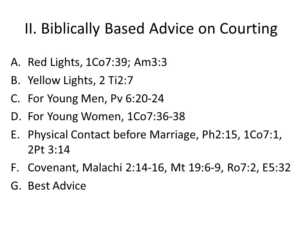 II. Biblically Based Advice on Courting A.Red Lights, 1Co7:39; Am3:3 B.Yellow Lights, 2 Ti2:7 C.For Young Men, Pv 6:20-24 D.For Young Women, 1Co7:36-3