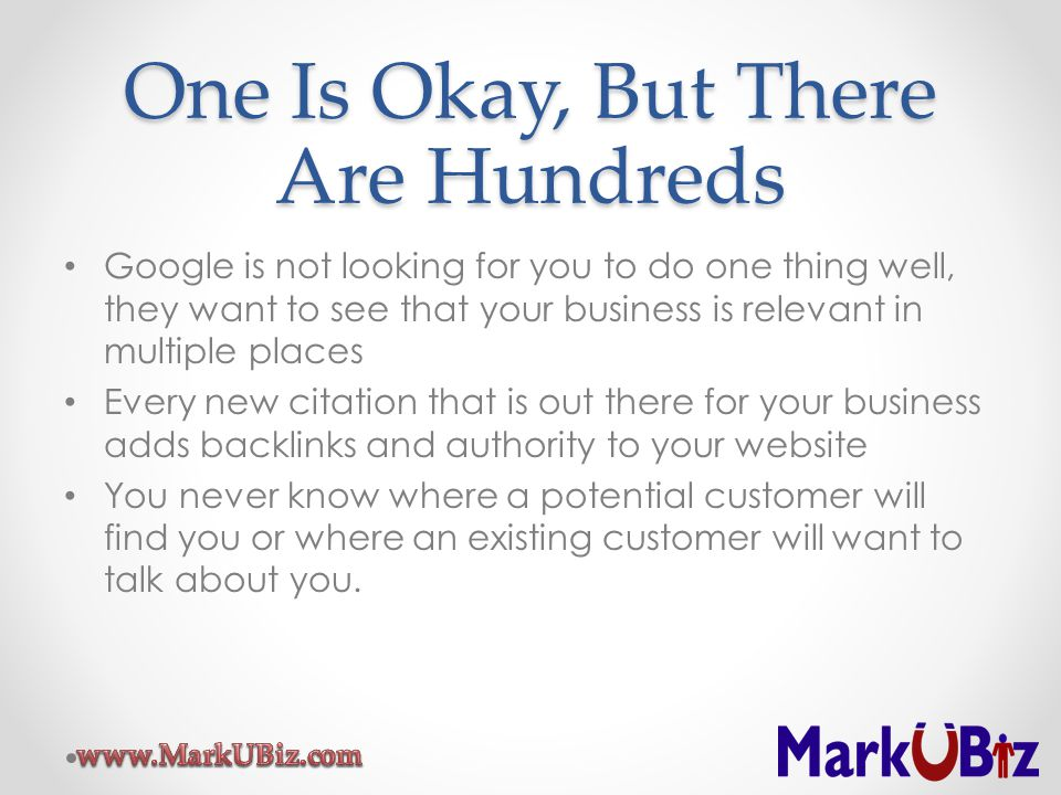 One Is Okay, But There Are Hundreds Google is not looking for you to do one thing well, they want to see that your business is relevant in multiple places Every new citation that is out there for your business adds backlinks and authority to your website You never know where a potential customer will find you or where an existing customer will want to talk about you.