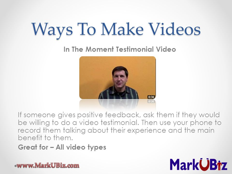 Ways To Make Videos In The Moment Testimonial Video If someone gives positive feedback, ask them if they would be willing to do a video testimonial.