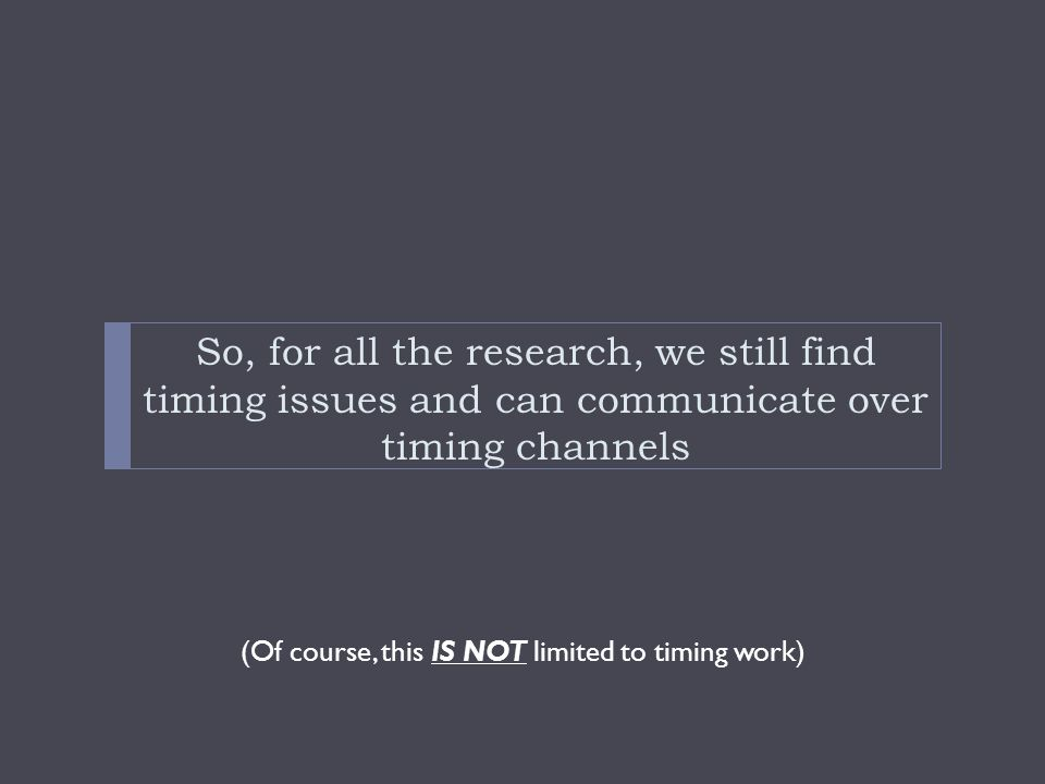 So, for all the research, we still find timing issues and can communicate over timing channels (Of course, this IS NOT limited to timing work)