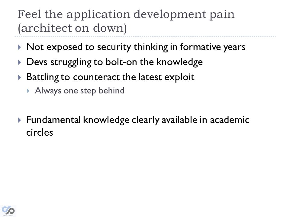 Feel the application development pain (architect on down) Not exposed to security thinking in formative years Devs struggling to bolt-on the knowledge Battling to counteract the latest exploit Always one step behind Fundamental knowledge clearly available in academic circles