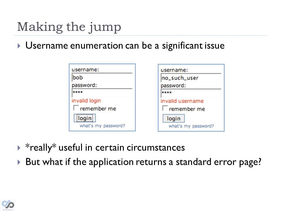 Making the jump Username enumeration can be a significant issue *really* useful in certain circumstances But what if the application returns a standard error page