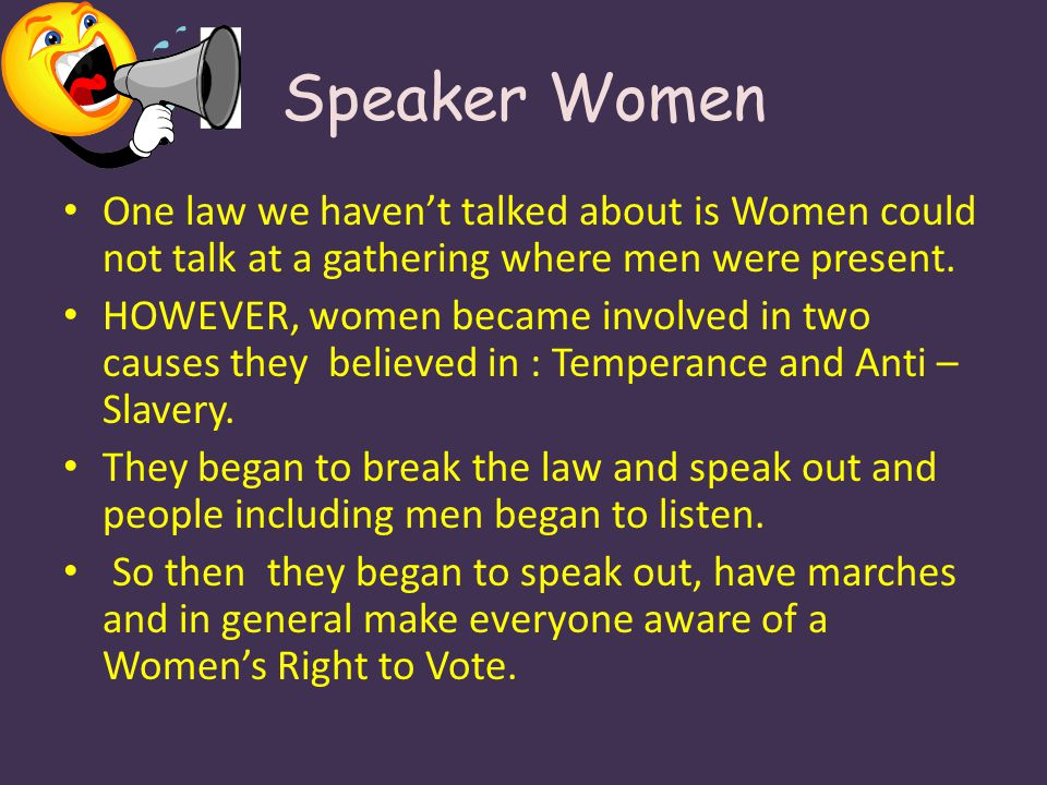 One law we havent talked about is Women could not talk at a gathering where men were present. HOWEVER, women became involved in two causes they believ