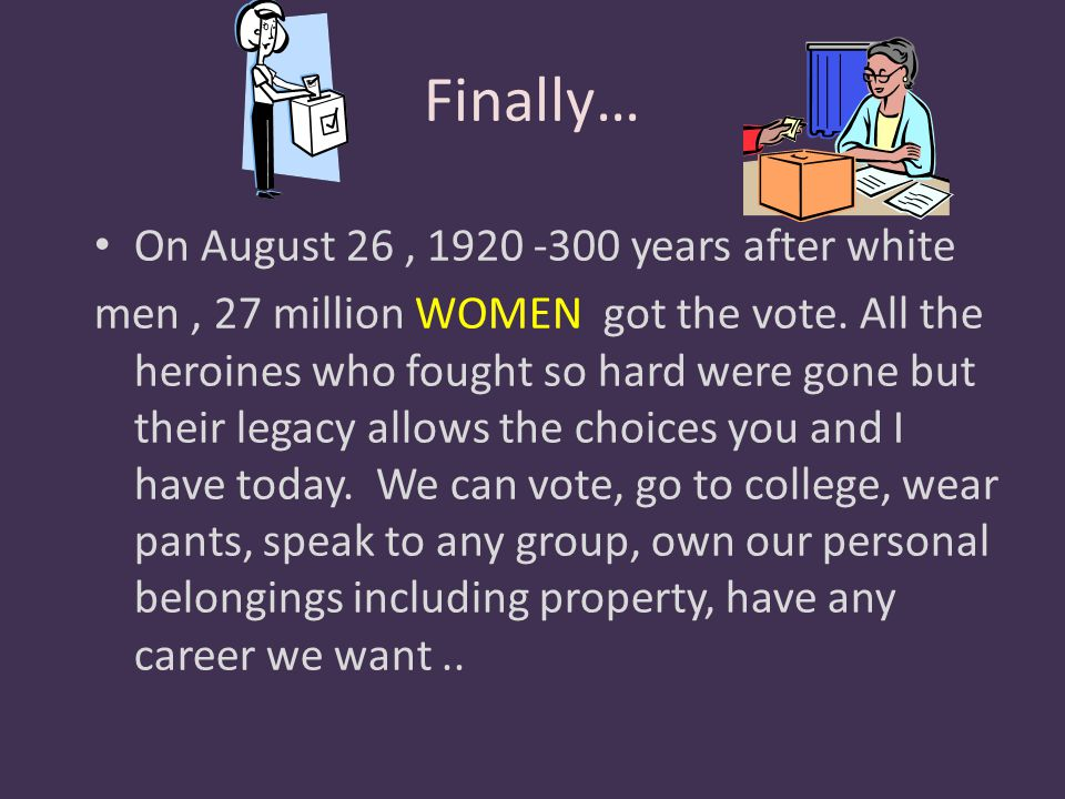 Finally… On August 26, 1920 -300 years after white men, 27 million WOMEN got the vote. All the heroines who fought so hard were gone but their legacy