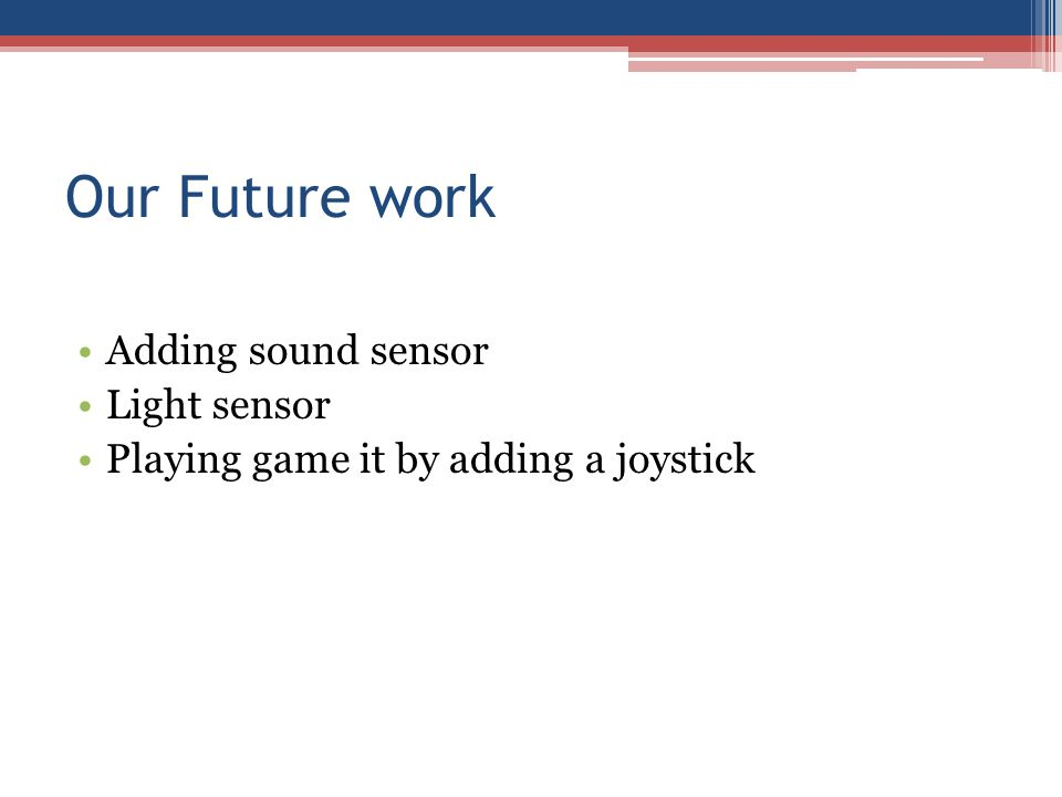 Our Future work Adding sound sensor Light sensor Playing game it by adding a joystick