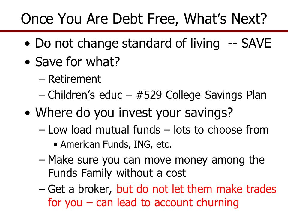 Do not change standard of living -- SAVE Save for what? –Retirement –Childrens educ – #529 College Savings Plan Where do you invest your savings? –Low