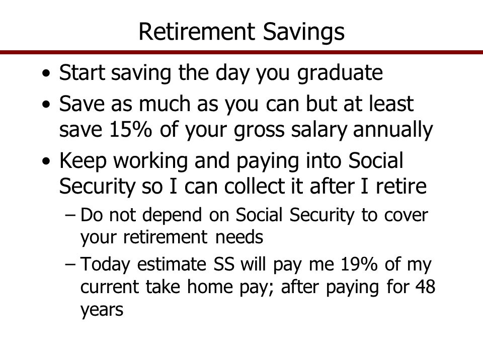Start saving the day you graduate Save as much as you can but at least save 15% of your gross salary annually Keep working and paying into Social Secu