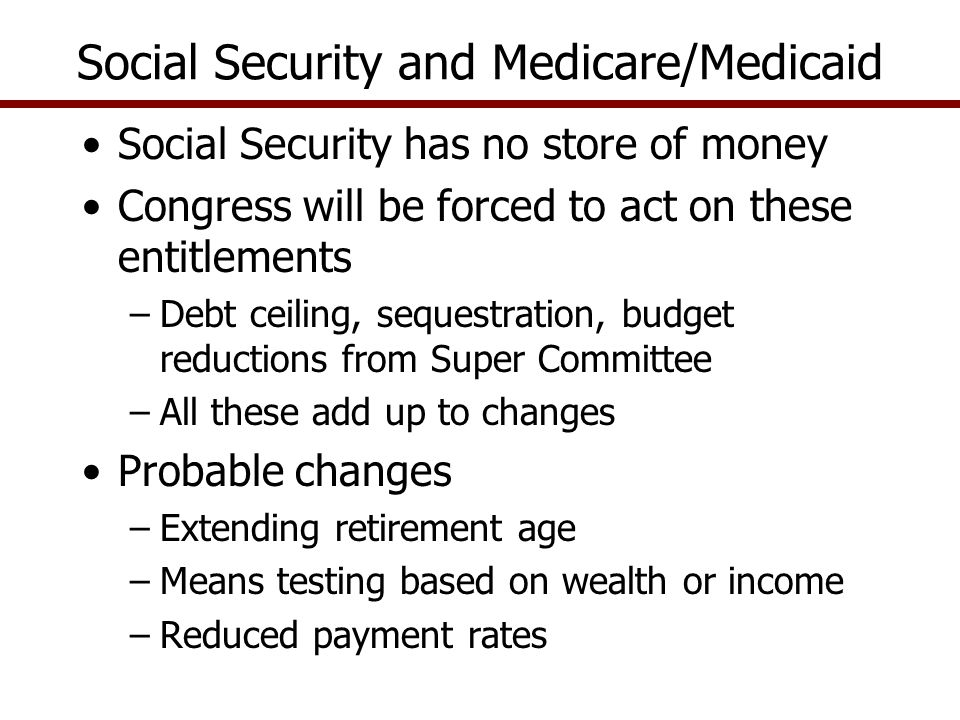 Social Security has no store of money Congress will be forced to act on these entitlements –Debt ceiling, sequestration, budget reductions from Super