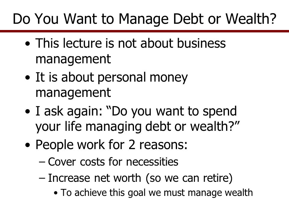 This lecture is not about business management It is about personal money management I ask again: Do you want to spend your life managing debt or wealt
