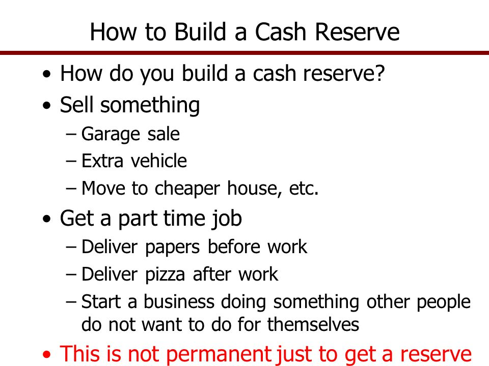 How do you build a cash reserve? Sell something –Garage sale –Extra vehicle –Move to cheaper house, etc. Get a part time job –Deliver papers before wo