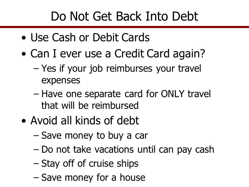 Use Cash or Debit Cards Can I ever use a Credit Card again? –Yes if your job reimburses your travel expenses –Have one separate card for ONLY travel t