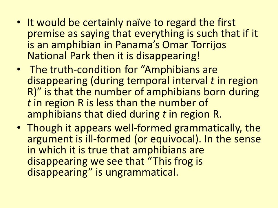 It would be certainly naïve to regard the first premise as saying that everything is such that if it is an amphibian in Panamas Omar Torrijos National Park then it is disappearing.