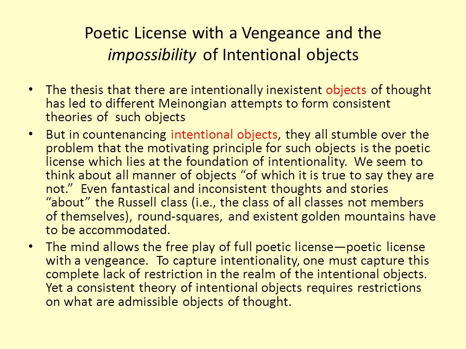 Poetic License with a Vengeance and the impossibility of Intentional objects The thesis that there are intentionally inexistent objects of thought has led to different Meinongian attempts to form consistent theories of such objects But in countenancing intentional objects, they all stumble over the problem that the motivating principle for such objects is the poetic license which lies at the foundation of intentionality.