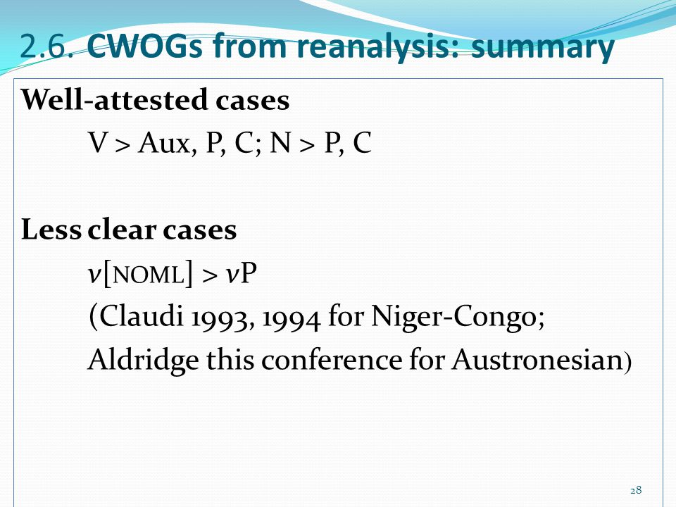 2.6. CWOGs from reanalysis: summary Well-attested cases V > Aux, P, C; N > P, C Less clear cases v[ NOML ] > vP (Claudi 1993, 1994 for Niger-Congo; Al