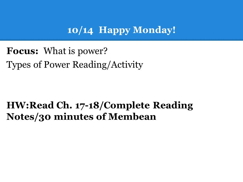 10/14 Happy Monday. Focus: What is power. Types of Power Reading/Activity HW:Read Ch.