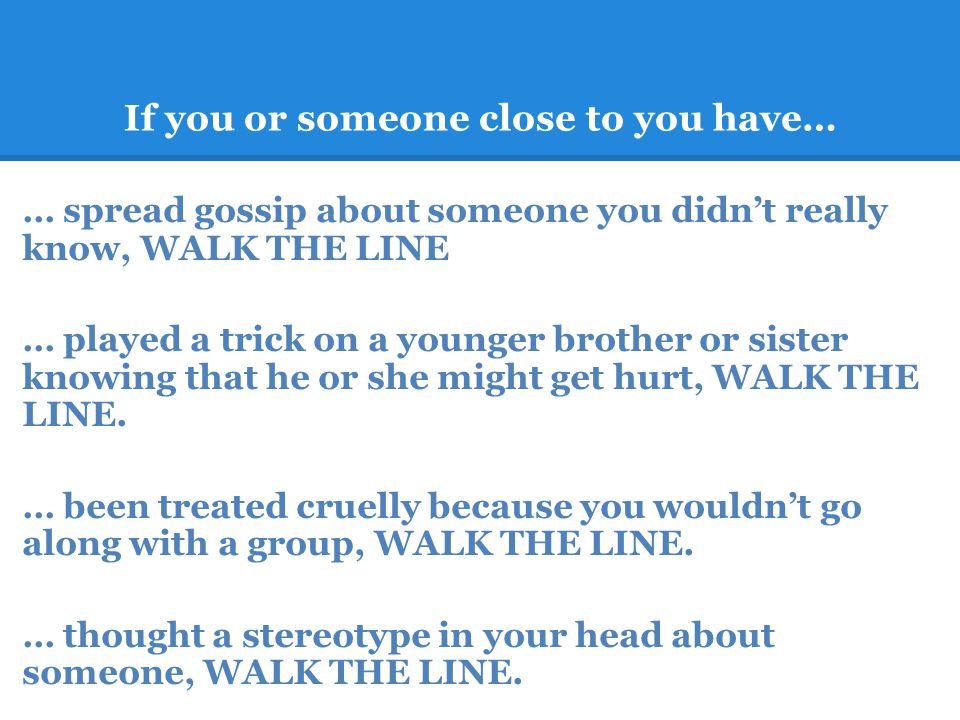 If you or someone close to you have… … spread gossip about someone you didnt really know, WALK THE LINE … played a trick on a younger brother or sister knowing that he or she might get hurt, WALK THE LINE.