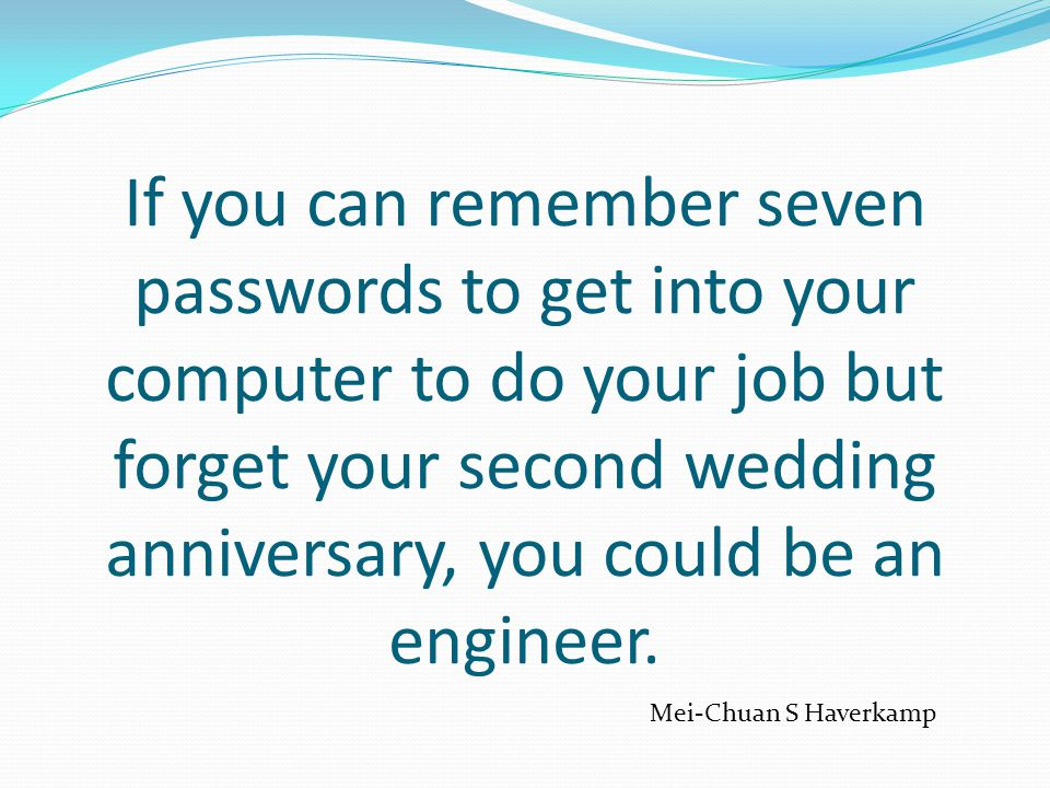 If you can remember seven passwords to get into your computer to do your job but forget your second wedding anniversary, you could be an engineer.