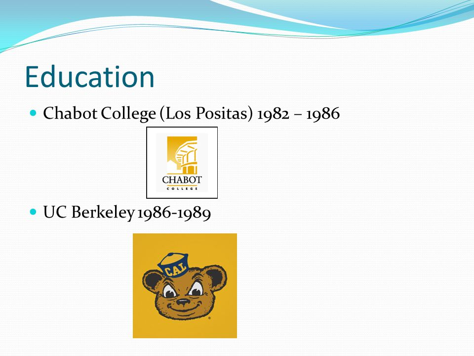 Education Chabot College (Los Positas) 1982 – 1986 UC Berkeley 1986-1989