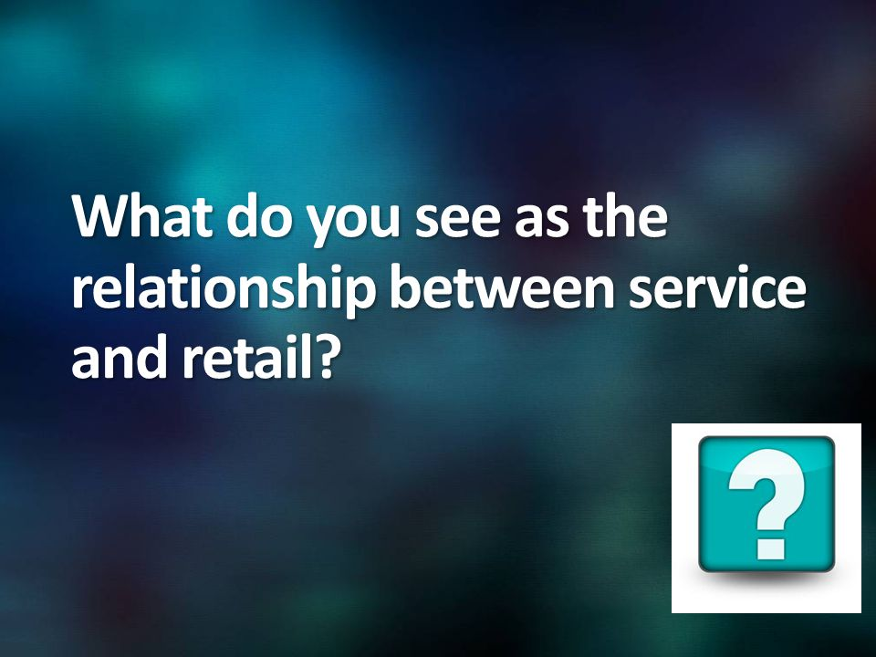 What do you see as the relationship between service and retail
