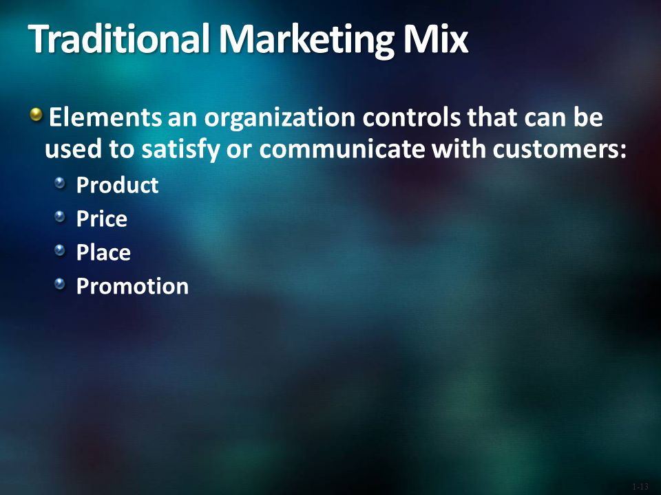 Traditional Marketing Mix Elements an organization controls that can be used to satisfy or communicate with customers: Product Price Place Promotion 1-13
