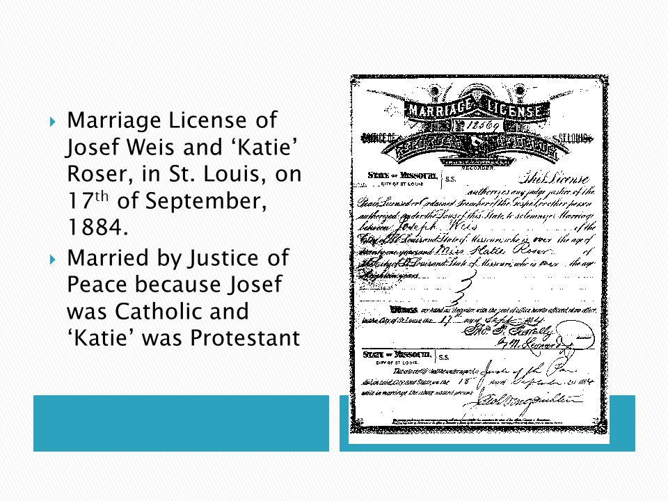 Marriage License of Josef Weis and Katie Roser, in St. Louis, on 17 th of September, 1884. Married by Justice of Peace because Josef was Catholic and