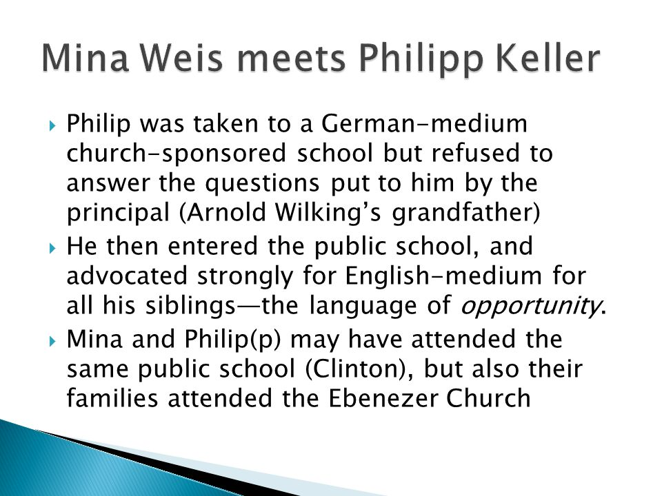 Philip was taken to a German-medium church-sponsored school but refused to answer the questions put to him by the principal (Arnold Wilkings grandfath