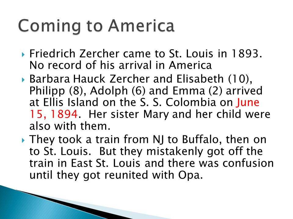 Friedrich Zercher came to St. Louis in 1893. No record of his arrival in America Barbara Hauck Zercher and Elisabeth (10), Philipp (8), Adolph (6) and