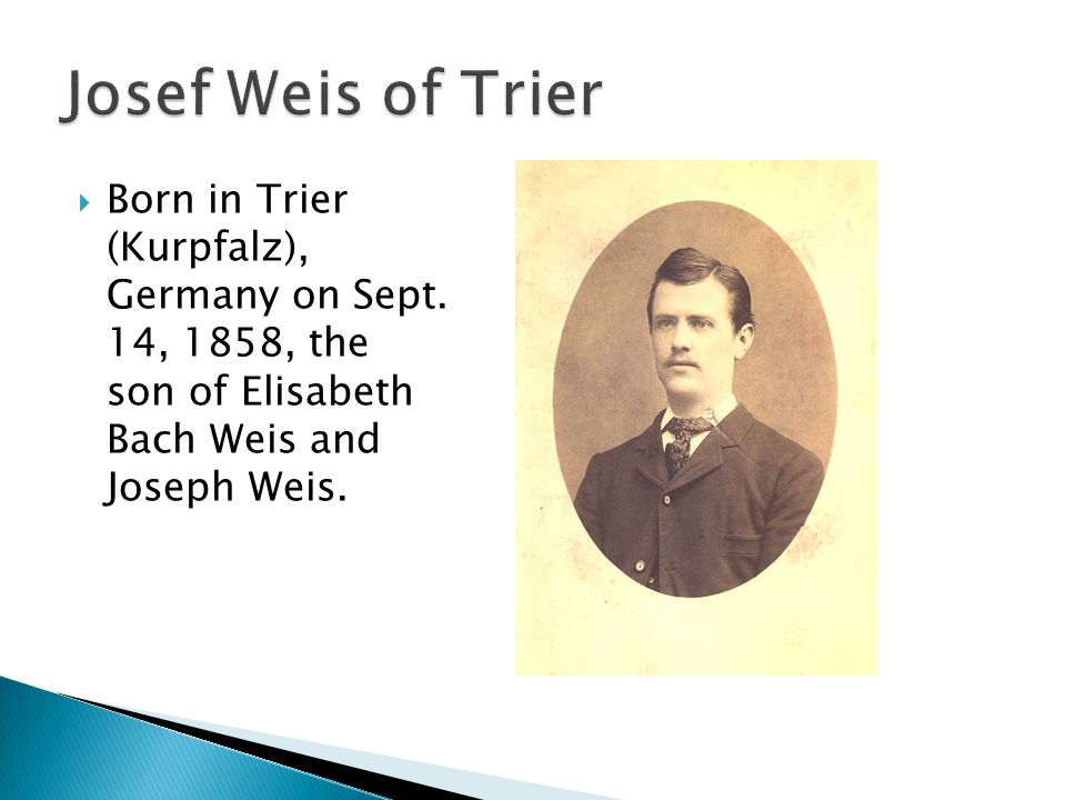 Born in Trier (Kurpfalz), Germany on Sept. 14, 1858, the son of Elisabeth Bach Weis and Joseph Weis.