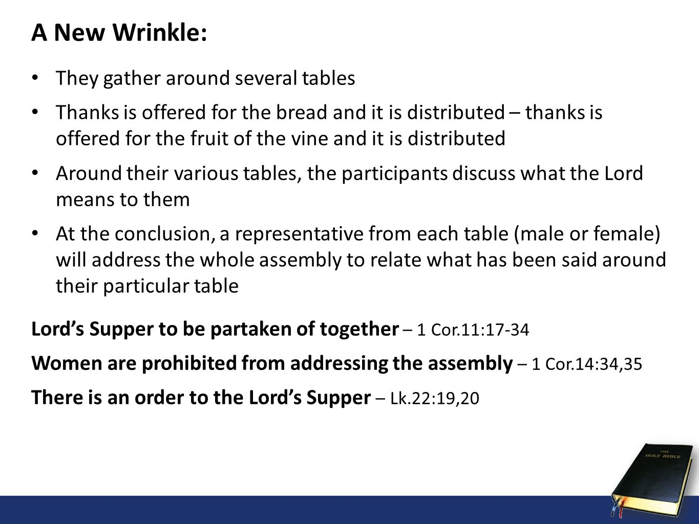 A New Wrinkle: They gather around several tables Thanks is offered for the bread and it is distributed – thanks is offered for the fruit of the vine and it is distributed Around their various tables, the participants discuss what the Lord means to them At the conclusion, a representative from each table (male or female) will address the whole assembly to relate what has been said around their particular table Lords Supper to be partaken of together – 1 Cor.11:17-34 Women are prohibited from addressing the assembly – 1 Cor.14:34,35 There is an order to the Lords Supper – Lk.22:19,20