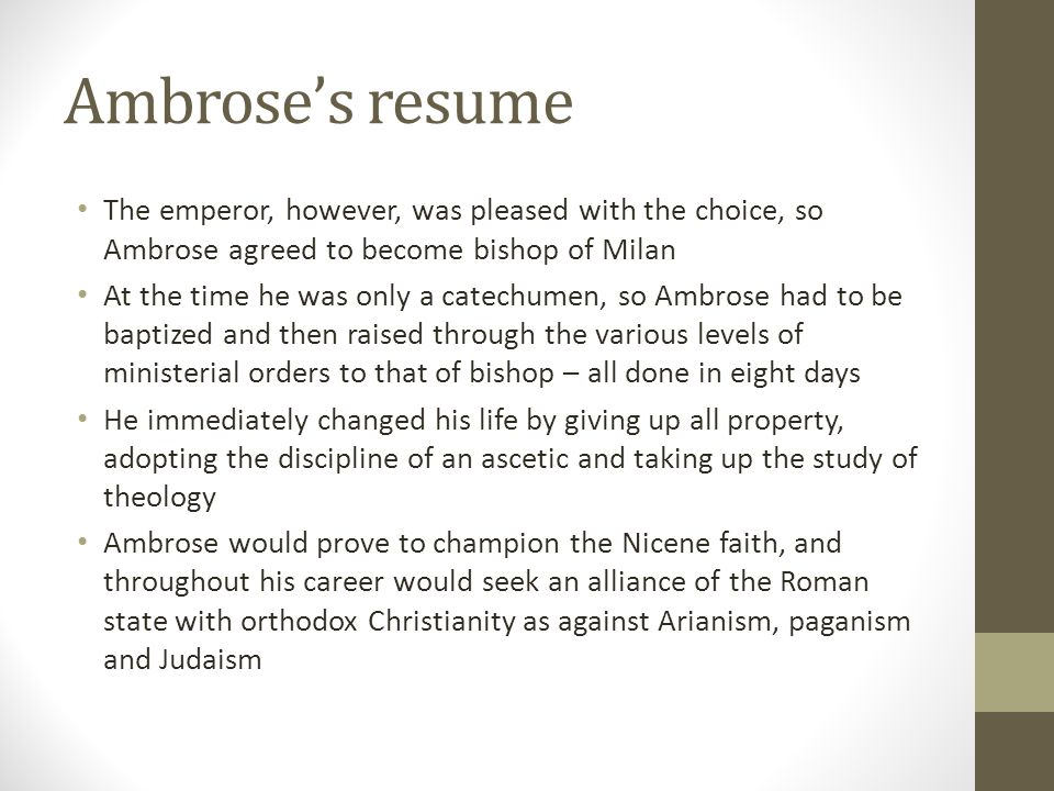 Ambroses resume The emperor, however, was pleased with the choice, so Ambrose agreed to become bishop of Milan At the time he was only a catechumen, s