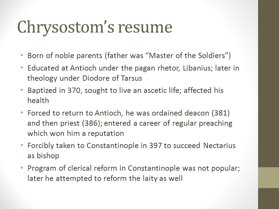 Chrysostoms resume Born of noble parents (father was Master of the Soldiers) Educated at Antioch under the pagan rhetor, Libanius; later in theology u