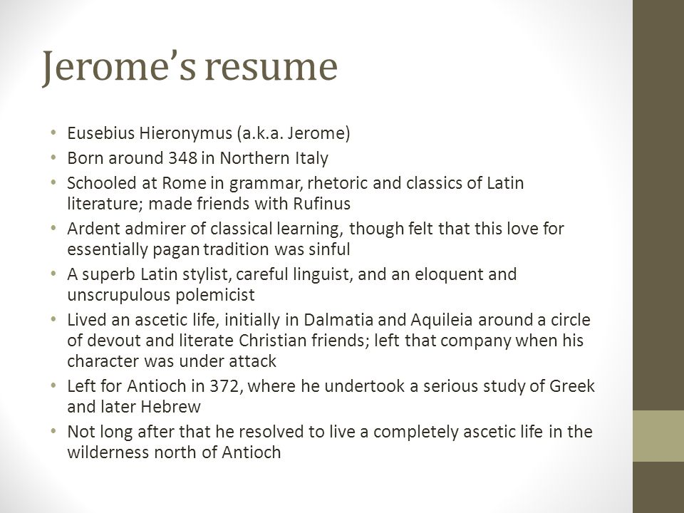 Jeromes resume Eusebius Hieronymus (a.k.a. Jerome) Born around 348 in Northern Italy Schooled at Rome in grammar, rhetoric and classics of Latin liter