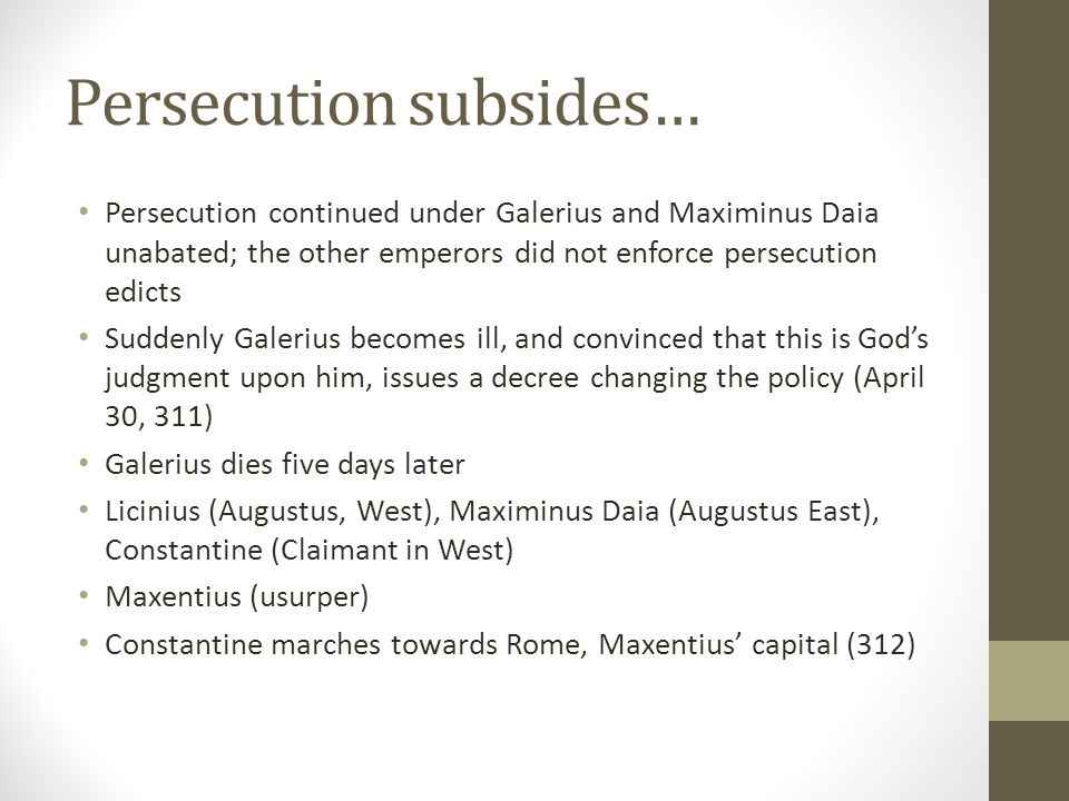 Persecution subsides… Persecution continued under Galerius and Maximinus Daia unabated; the other emperors did not enforce persecution edicts Suddenly