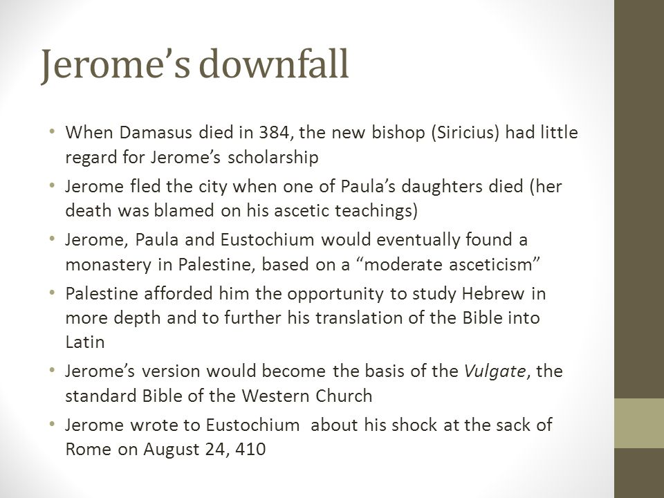 Jeromes downfall When Damasus died in 384, the new bishop (Siricius) had little regard for Jeromes scholarship Jerome fled the city when one of Paulas