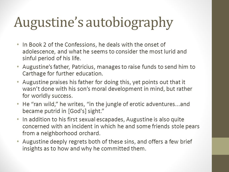 Augustines autobiography In Book 2 of the Confessions, he deals with the onset of adolescence, and what he seems to consider the most lurid and sinful