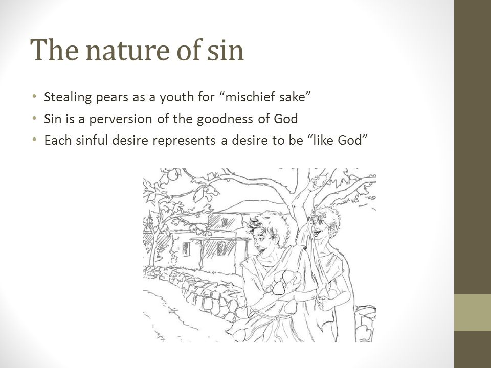 The nature of sin Stealing pears as a youth for mischief sake Sin is a perversion of the goodness of God Each sinful desire represents a desire to be