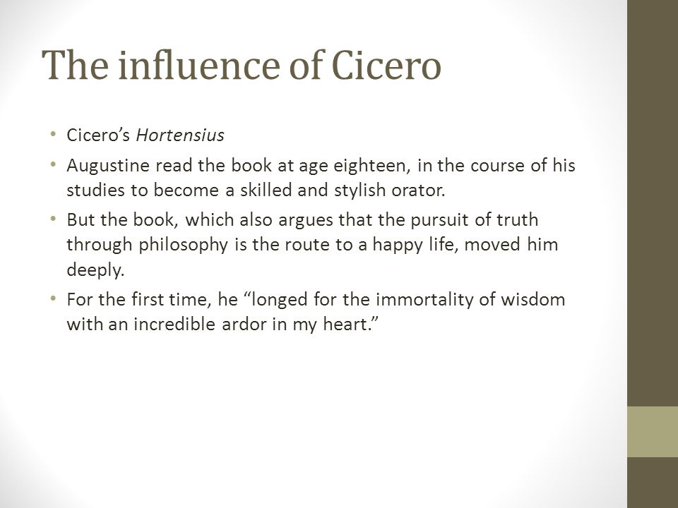 The influence of Cicero Ciceros Hortensius Augustine read the book at age eighteen, in the course of his studies to become a skilled and stylish orato